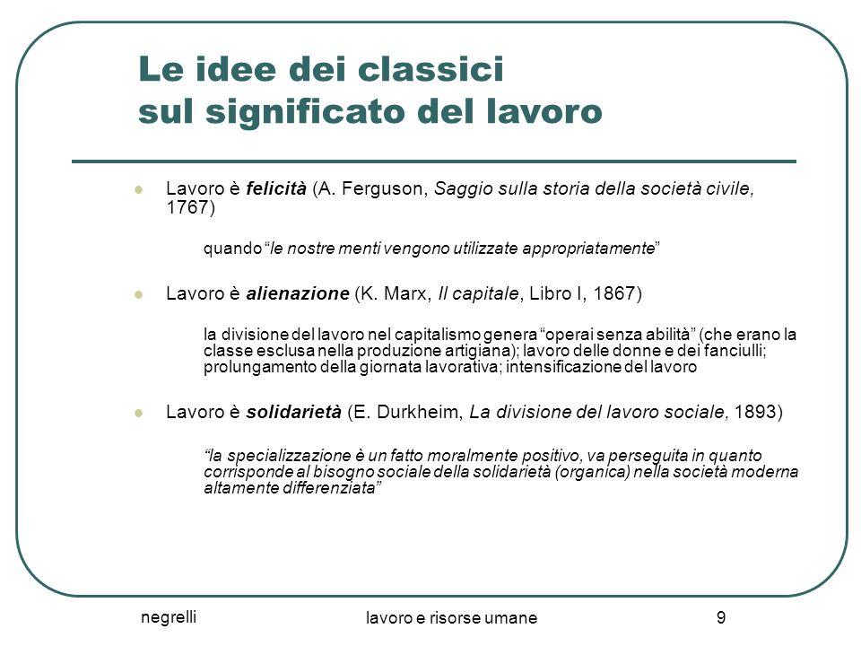 negrelli lavoro e risorse umane 9 Le idee dei classici sul significato del lavoro Lavoro è felicità (A. Ferguson, Saggio sulla storia della società ci