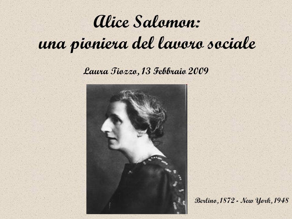 Alice Salomon: una pioniera del lavoro sociale Berlino, 1872 - New York, 1948 Laura Tiozzo, 13 Febbraio 2009
