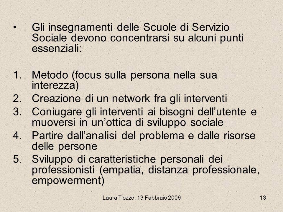 Laura Tiozzo, 13 Febbraio 200913 Gli insegnamenti delle Scuole di Servizio Sociale devono concentrarsi su alcuni punti essenziali: 1.Metodo (focus sul