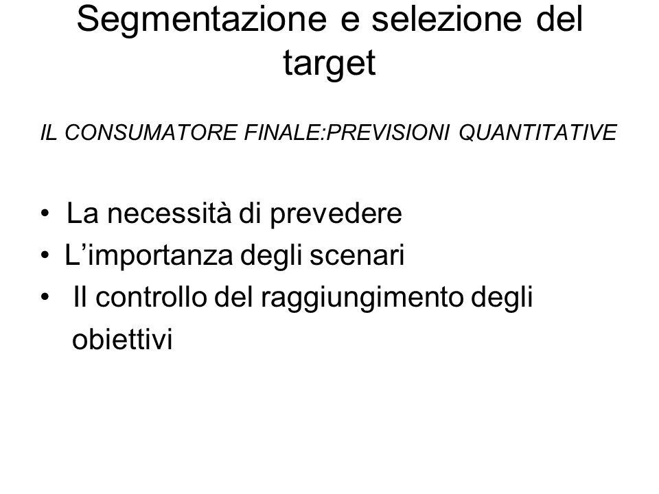 Segmentazione e selezione del target IL CONSUMATORE FINALE:PREVISIONI QUANTITATIVE La necessità di prevedere Limportanza degli scenari Il controllo del raggiungimento degli obiettivi