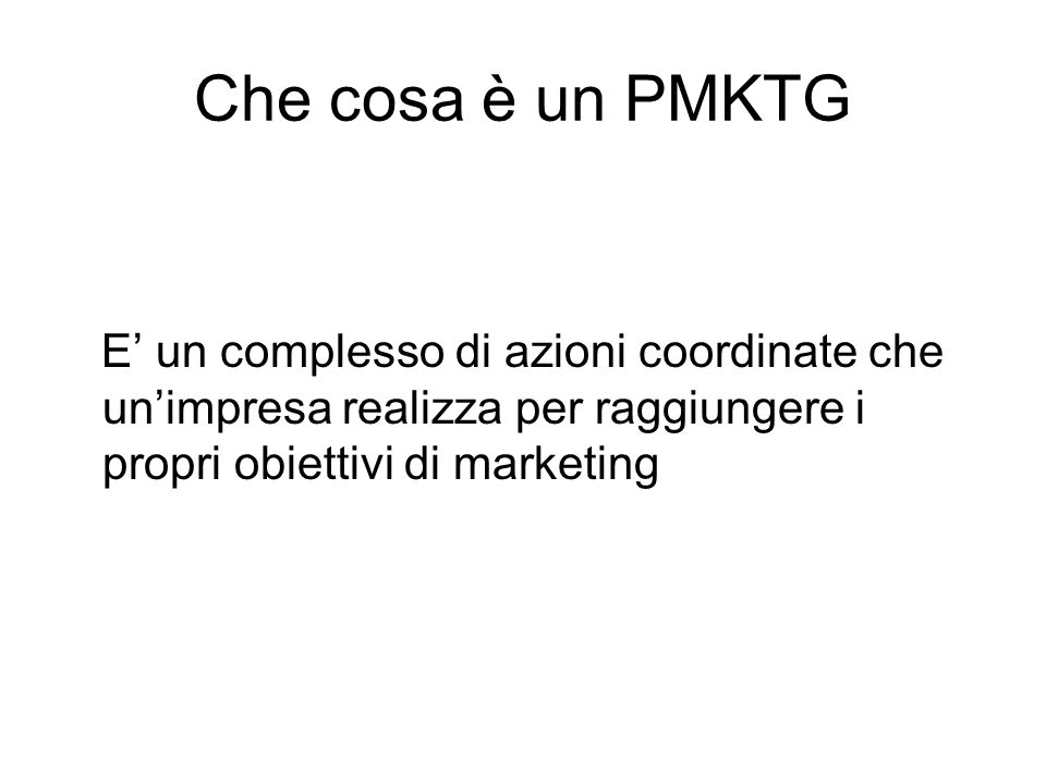Che cosa è un PMKTG E un complesso di azioni coordinate che unimpresa realizza per raggiungere i propri obiettivi di marketing