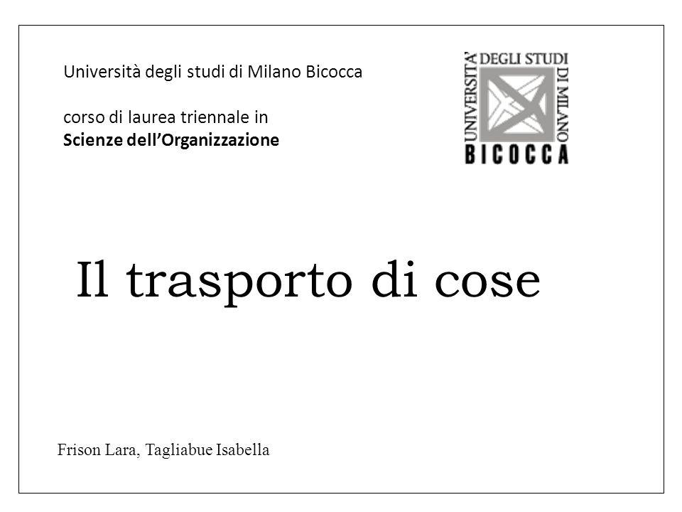 Università degli studi di Milano Bicocca corso di laurea triennale in Scienze dellOrganizzazione Il trasporto di cose Frison Lara, Tagliabue Isabella