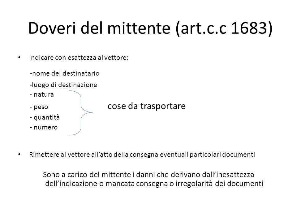 Doveri del mittente (art.c.c 1683) Indicare con esattezza al vettore: -nome del destinatario -luogo di destinazione - natura - peso cose da trasportar