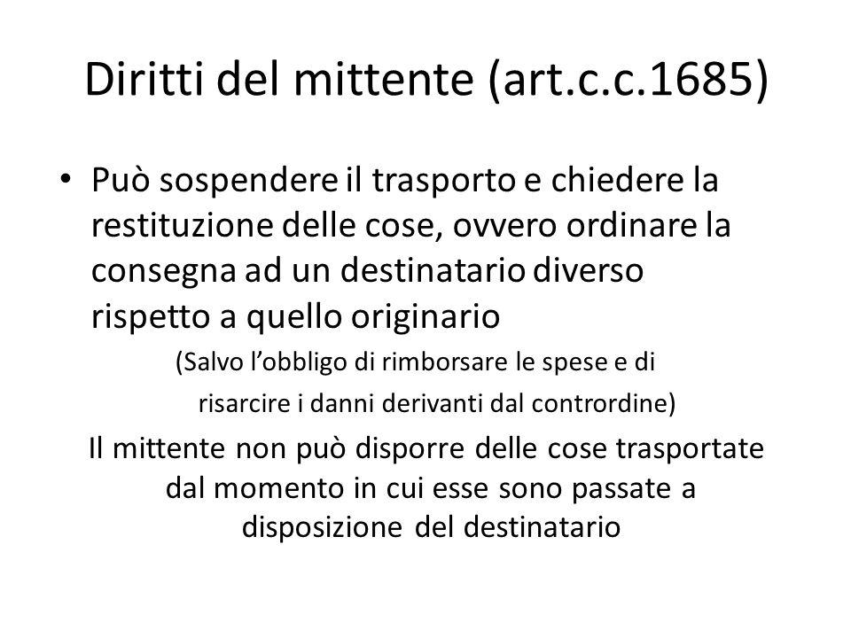 Diritti del mittente (art.c.c.1685) Può sospendere il trasporto e chiedere la restituzione delle cose, ovvero ordinare la consegna ad un destinatario
