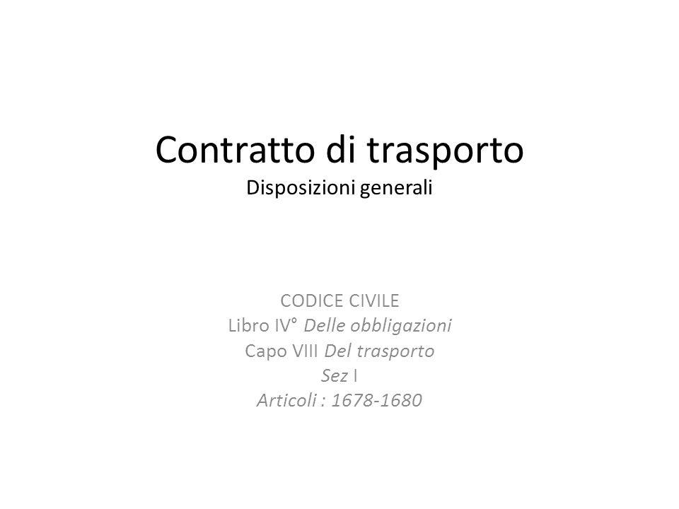 Contratto di trasporto Disposizioni generali CODICE CIVILE Libro IV° Delle obbligazioni Capo VIII Del trasporto Sez I Articoli : 1678-1680
