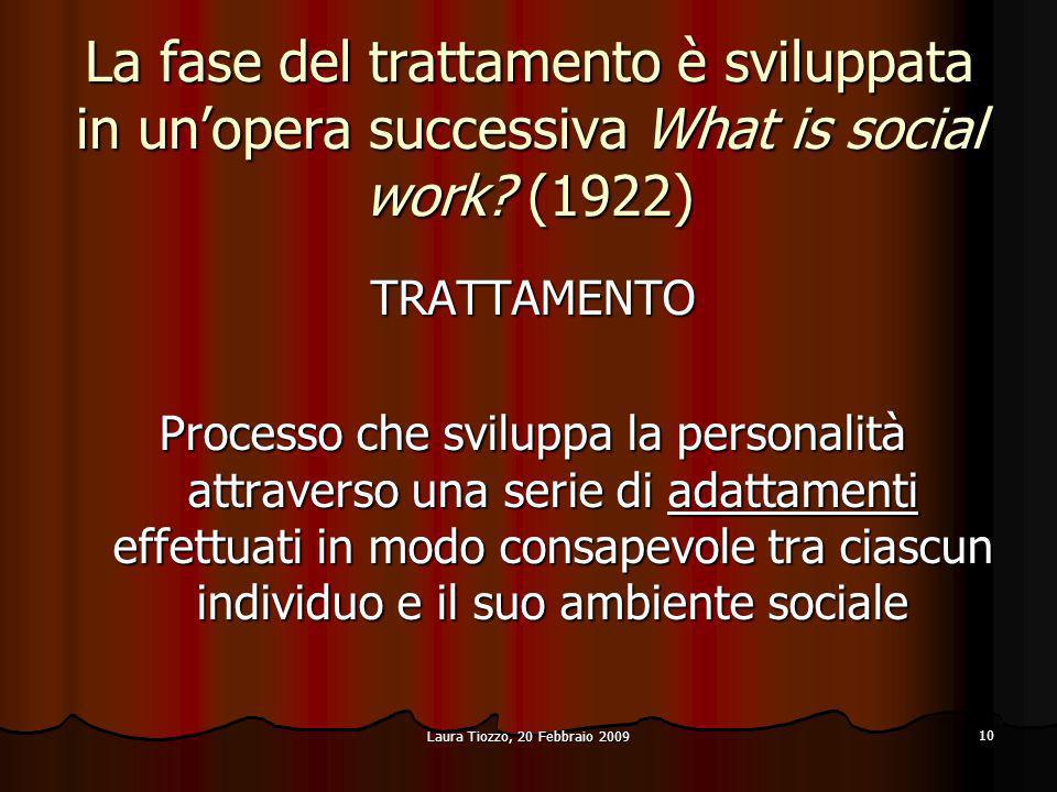 Laura Tiozzo, 20 Febbraio 2009 10 La fase del trattamento è sviluppata in unopera successiva What is social work? (1922) TRATTAMENTO Processo che svil