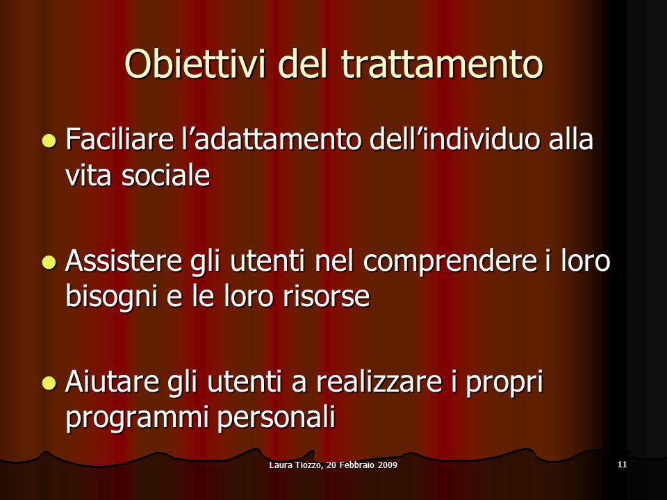 Laura Tiozzo, 20 Febbraio 2009 11 Obiettivi del trattamento Faciliare ladattamento dellindividuo alla vita sociale Faciliare ladattamento dellindividu