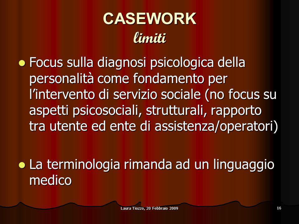 Laura Tiozzo, 20 Febbraio 2009 16 CASEWORK limiti Focus sulla diagnosi psicologica della personalità come fondamento per lintervento di servizio socia