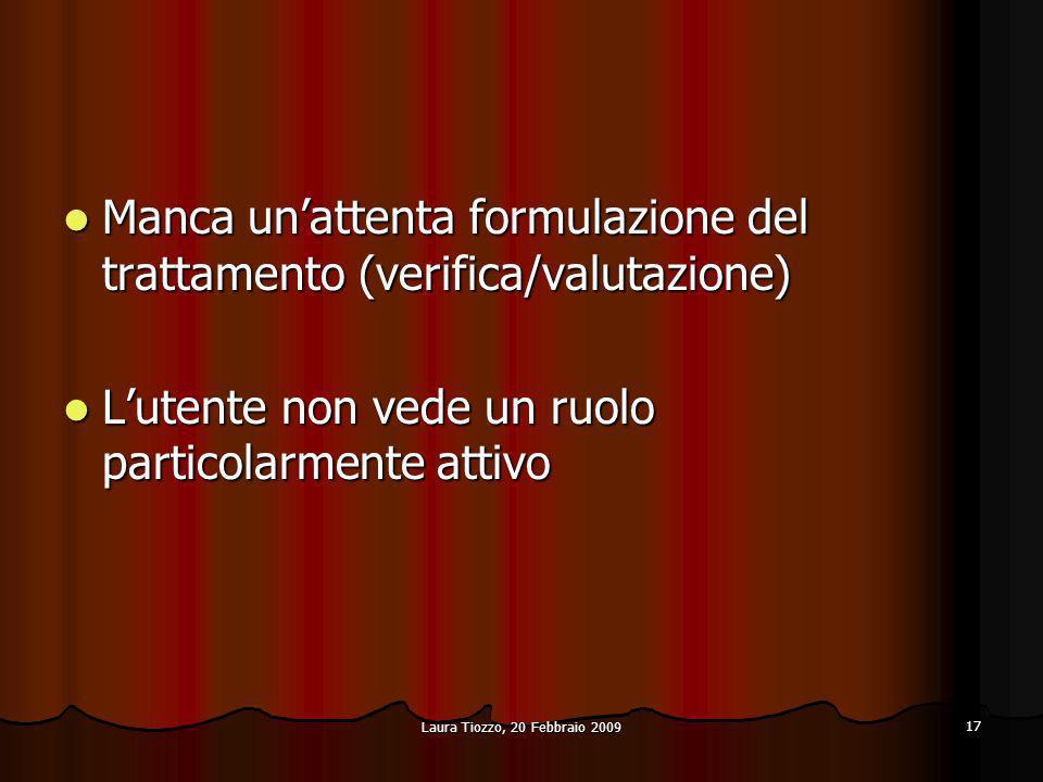 Laura Tiozzo, 20 Febbraio 2009 17 Manca unattenta formulazione del trattamento (verifica/valutazione) Manca unattenta formulazione del trattamento (ve
