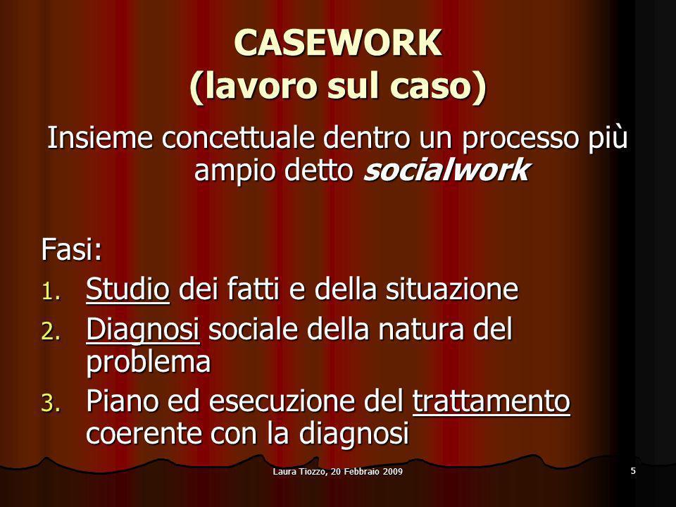 Laura Tiozzo, 20 Febbraio 2009 5 CASEWORK (lavoro sul caso) Insieme concettuale dentro un processo più ampio detto socialwork Fasi: 1. Studio dei fatt