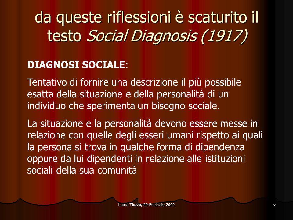Laura Tiozzo, 20 Febbraio 2009 6 da queste riflessioni è scaturito il testo Social Diagnosis (1917) DIAGNOSI SOCIALE: Tentativo di fornire una descriz
