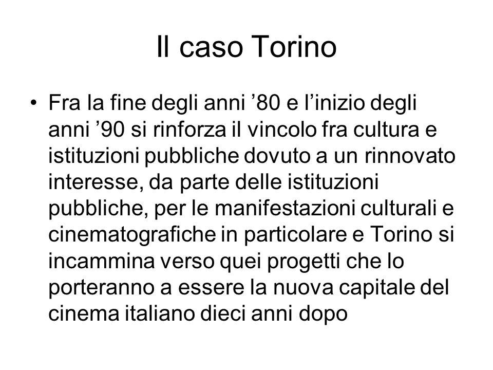 Il caso Torino Fra la fine degli anni 80 e linizio degli anni 90 si rinforza il vincolo fra cultura e istituzioni pubbliche dovuto a un rinnovato interesse, da parte delle istituzioni pubbliche, per le manifestazioni culturali e cinematografiche in particolare e Torino si incammina verso quei progetti che lo porteranno a essere la nuova capitale del cinema italiano dieci anni dopo