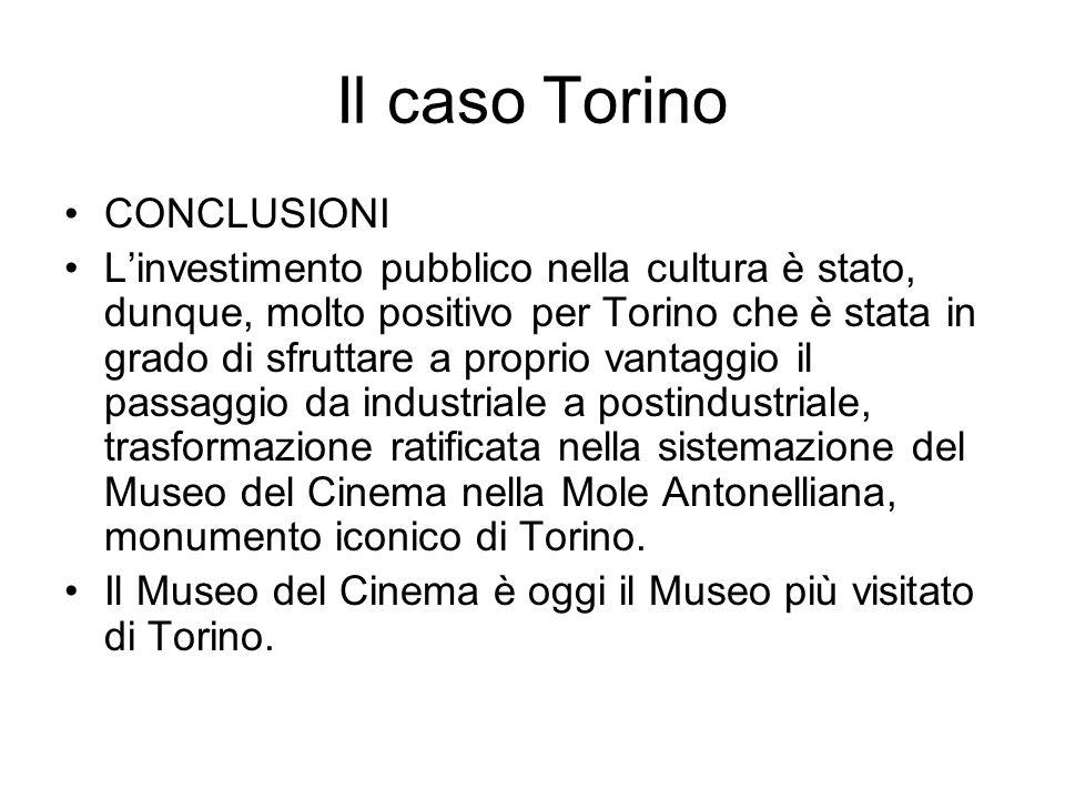 Il caso Torino CONCLUSIONI Linvestimento pubblico nella cultura è stato, dunque, molto positivo per Torino che è stata in grado di sfruttare a proprio vantaggio il passaggio da industriale a postindustriale, trasformazione ratificata nella sistemazione del Museo del Cinema nella Mole Antonelliana, monumento iconico di Torino.