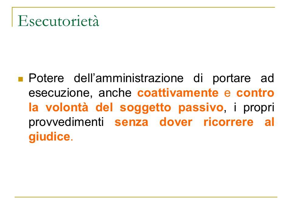 Esecutorietà Potere dellamministrazione di portare ad esecuzione, anche coattivamente e contro la volontà del soggetto passivo, i propri provvedimenti senza dover ricorrere al giudice.