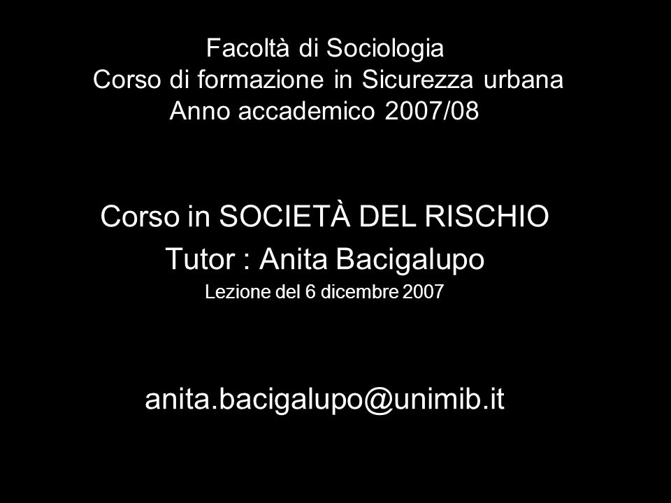 Facoltà di Sociologia Corso di formazione in Sicurezza urbana Anno accademico 2007/08 Corso in SOCIETÀ DEL RISCHIO Tutor : Anita Bacigalupo Lezione del 6 dicembre 2007 anita.bacigalupo@unimib.it