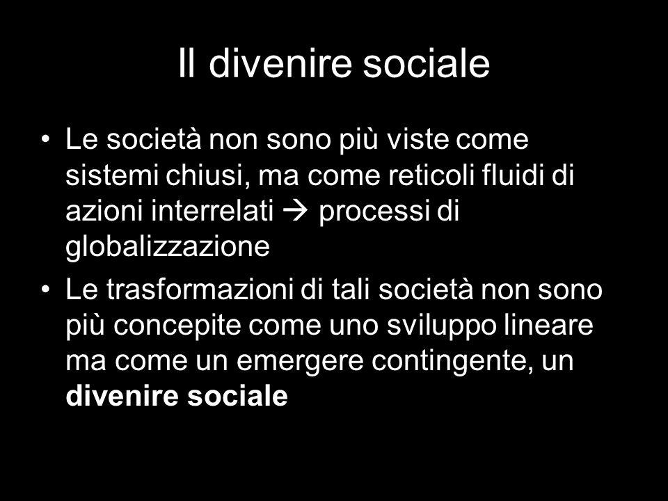 Il divenire sociale Le società non sono più viste come sistemi chiusi, ma come reticoli fluidi di azioni interrelati processi di globalizzazione Le trasformazioni di tali società non sono più concepite come uno sviluppo lineare ma come un emergere contingente, un divenire sociale