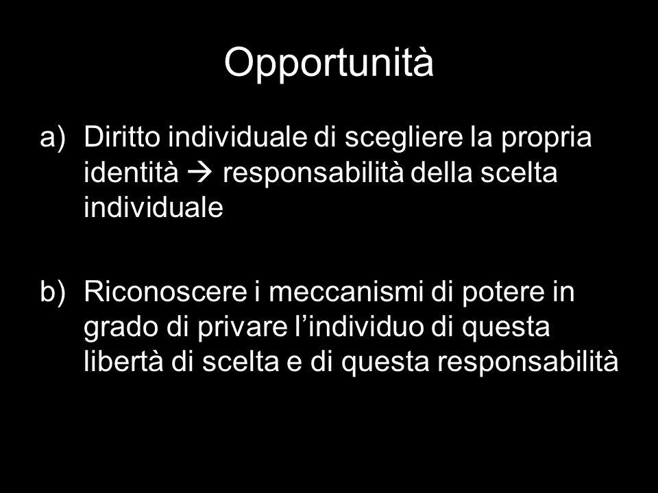 Opportunità a)Diritto individuale di scegliere la propria identità responsabilità della scelta individuale b)Riconoscere i meccanismi di potere in grado di privare lindividuo di questa libertà di scelta e di questa responsabilità