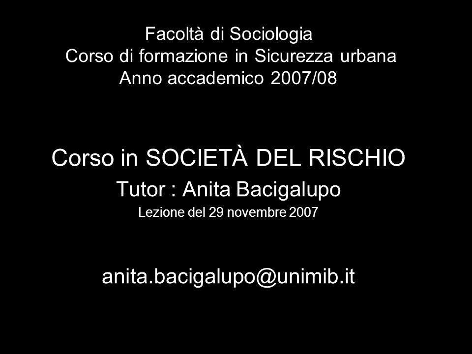 Facoltà di Sociologia Corso di formazione in Sicurezza urbana Anno accademico 2007/08 Corso in SOCIETÀ DEL RISCHIO Tutor : Anita Bacigalupo Lezione del 29 novembre 2007 anita.bacigalupo@unimib.it