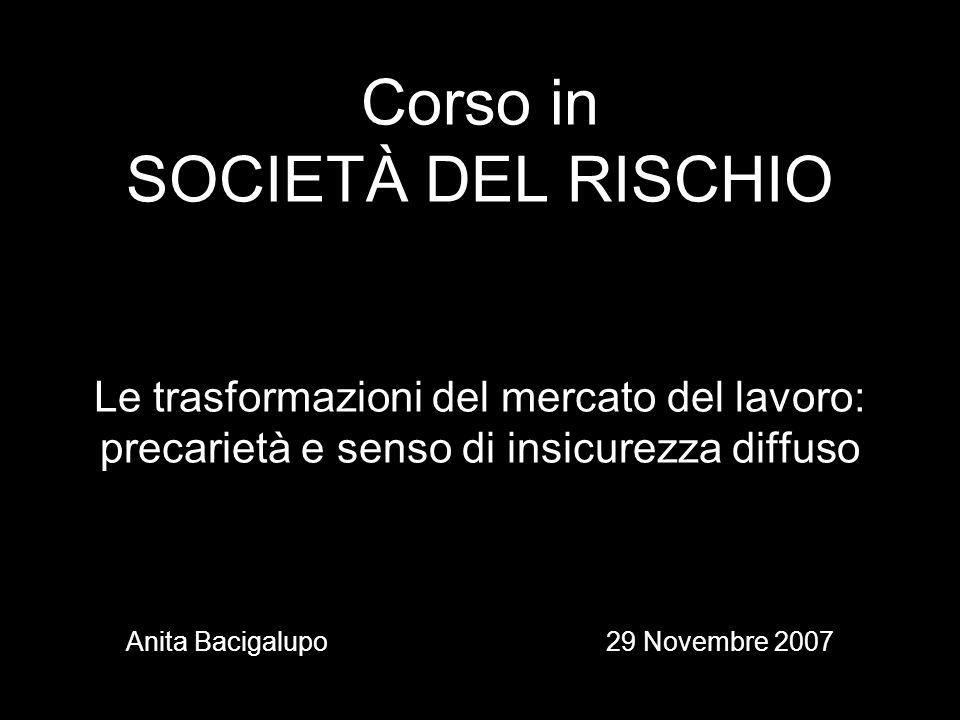Corso in SOCIETÀ DEL RISCHIO Le trasformazioni del mercato del lavoro: precarietà e senso di insicurezza diffuso Anita Bacigalupo 29 Novembre 2007