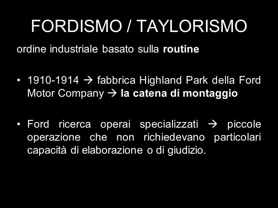FORDISMO / TAYLORISMO ordine industriale basato sulla routine 1910-1914 fabbrica Highland Park della Ford Motor Company la catena di montaggio Ford ricerca operai specializzati piccole operazione che non richiedevano particolari capacità di elaborazione o di giudizio.