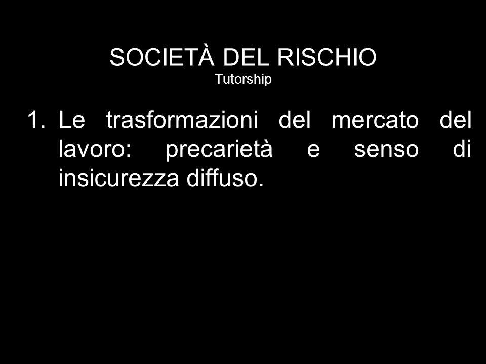 SOCIETÀ DEL RISCHIO Tutorship 1.Le trasformazioni del mercato del lavoro: precarietà e senso di insicurezza diffuso.