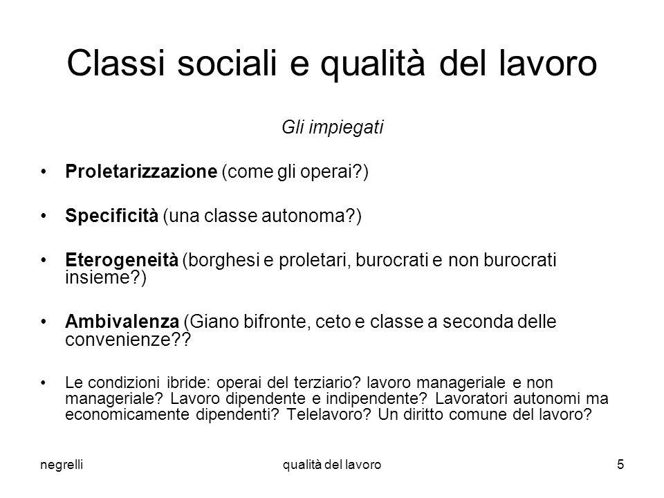 negrelliqualità del lavoro5 Classi sociali e qualità del lavoro Gli impiegati Proletarizzazione (come gli operai?) Specificità (una classe autonoma?)
