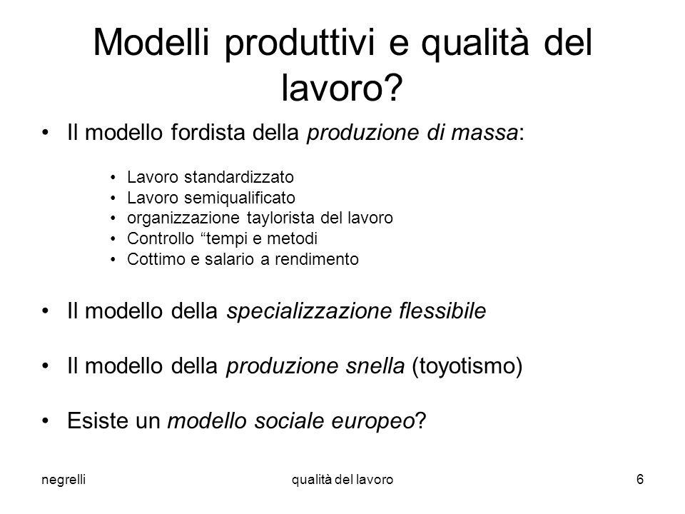 negrelliqualità del lavoro6 Modelli produttivi e qualità del lavoro? Il modello fordista della produzione di massa: Lavoro standardizzato Lavoro semiq