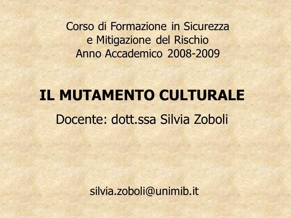 Corso di Formazione in Sicurezza e Mitigazione del Rischio Anno Accademico 2008-2009 IL MUTAMENTO CULTURALE Docente: dott.ssa Silvia Zoboli silvia.zoboli@unimib.it