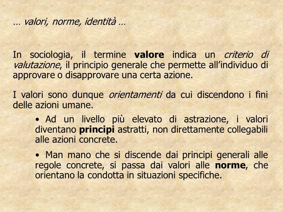… valori, norme, identità … In sociologia, il termine valore indica un criterio di valutazione, il principio generale che permette allindividuo di approvare o disapprovare una certa azione.