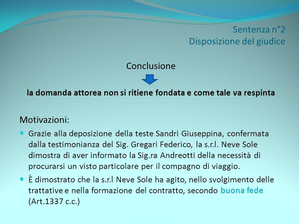 Sentenza n°2 Disposizione del giudice Conclusione la domanda attorea non si ritiene fondata e come tale va respinta Motivazioni: Grazie alla deposizio
