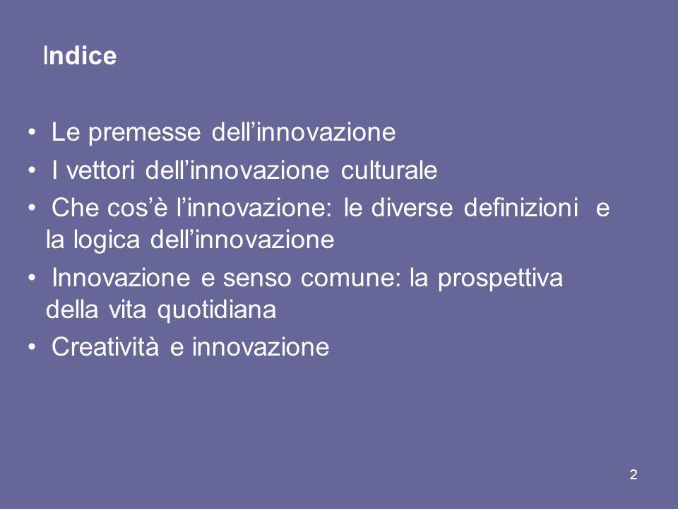 Indice Le premesse dellinnovazione I vettori dellinnovazione culturale Che cosè linnovazione: le diverse definizioni e la logica dellinnovazione Innovazione e senso comune: la prospettiva della vita quotidiana Creatività e innovazione 2