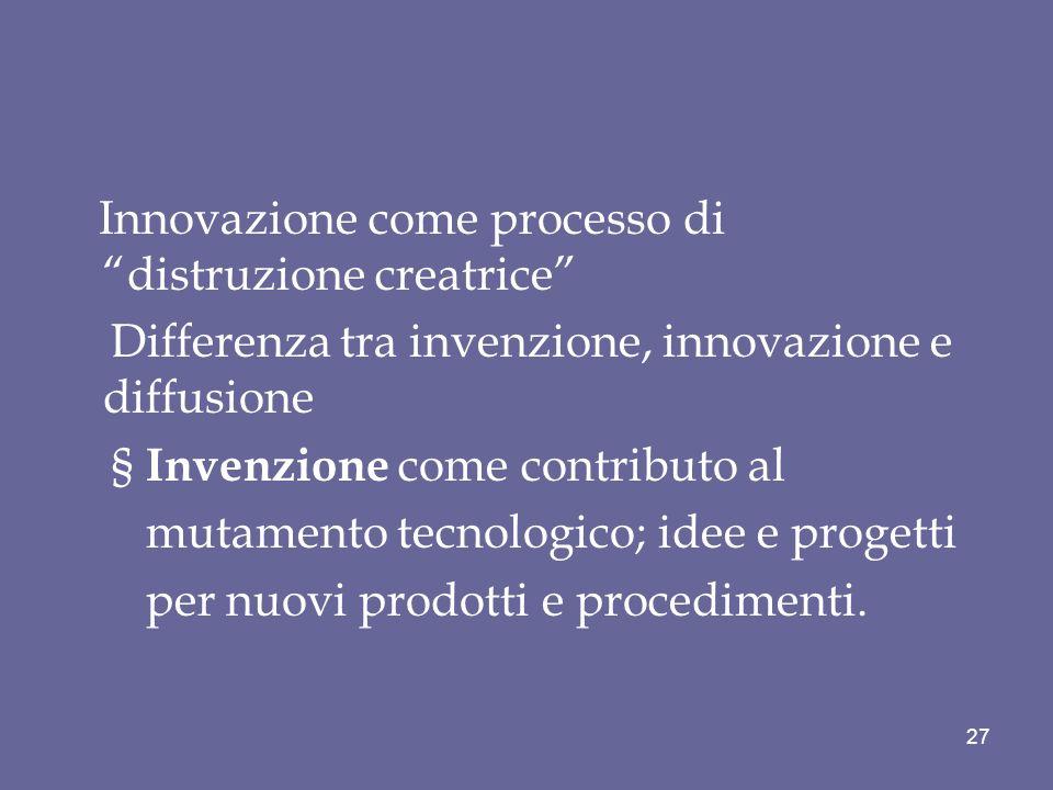 Innovazione come processo di distruzione creatrice Differenza tra invenzione, innovazione e diffusione § Invenzione come contributo al mutamento tecnologico; idee e progetti per nuovi prodotti e procedimenti.