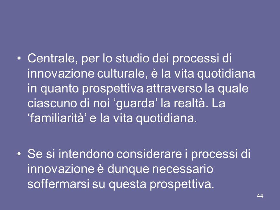 Centrale, per lo studio dei processi di innovazione culturale, è la vita quotidiana in quanto prospettiva attraverso la quale ciascuno di noi guarda la realtà.