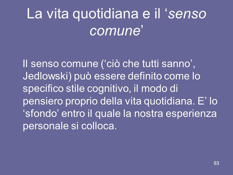 La vita quotidiana e il senso comune Il senso comune (ciò che tutti sanno, Jedlowski) può essere definito come lo specifico stile cognitivo, il modo di pensiero proprio della vita quotidiana.