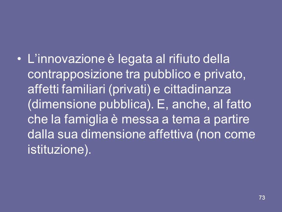 Linnovazione è legata al rifiuto della contrapposizione tra pubblico e privato, affetti familiari (privati) e cittadinanza (dimensione pubblica).