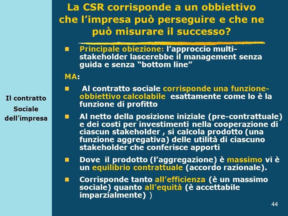 44 Il contratto Sociale dellimpresa Principale obiezione: lapproccio multi- stakeholder lascerebbe il management senza guida e senza bottom line MA: A
