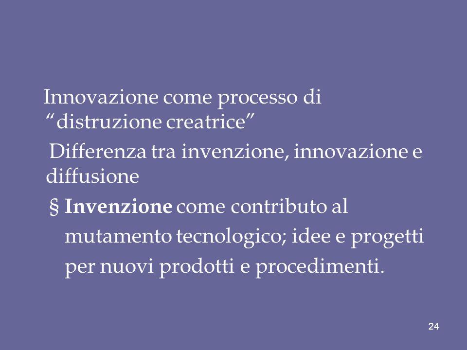 Innovazione come processo di distruzione creatrice Differenza tra invenzione, innovazione e diffusione § Invenzione come contributo al mutamento tecno