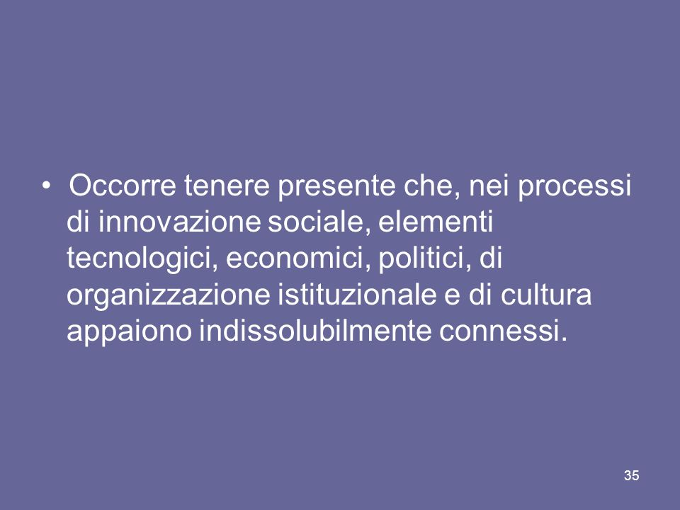 Occorre tenere presente che, nei processi di innovazione sociale, elementi tecnologici, economici, politici, di organizzazione istituzionale e di cult