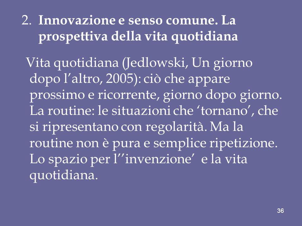 2. Innovazione e senso comune. La prospettiva della vita quotidiana Vita quotidiana (Jedlowski, Un giorno dopo laltro, 2005): ciò che appare prossimo