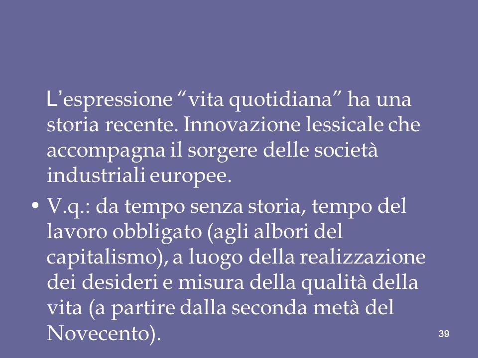 L espressione vita quotidiana ha una storia recente. Innovazione lessicale che accompagna il sorgere delle società industriali europee. V.q.: da tempo