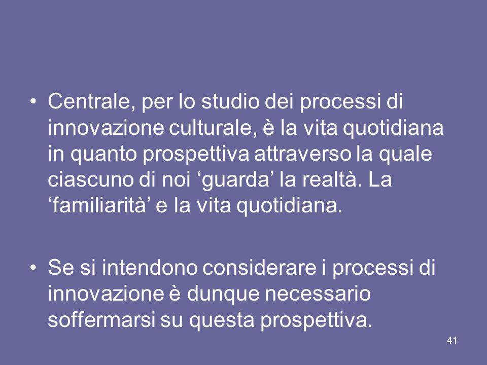 Centrale, per lo studio dei processi di innovazione culturale, è la vita quotidiana in quanto prospettiva attraverso la quale ciascuno di noi guarda l
