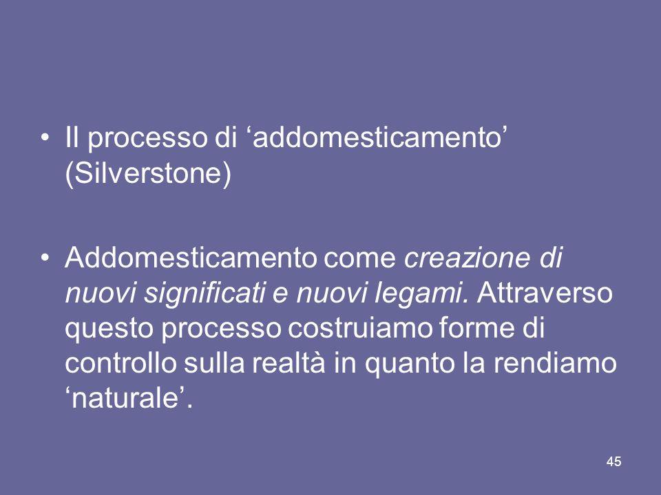 Il processo di addomesticamento (Silverstone) Addomesticamento come creazione di nuovi significati e nuovi legami. Attraverso questo processo costruia
