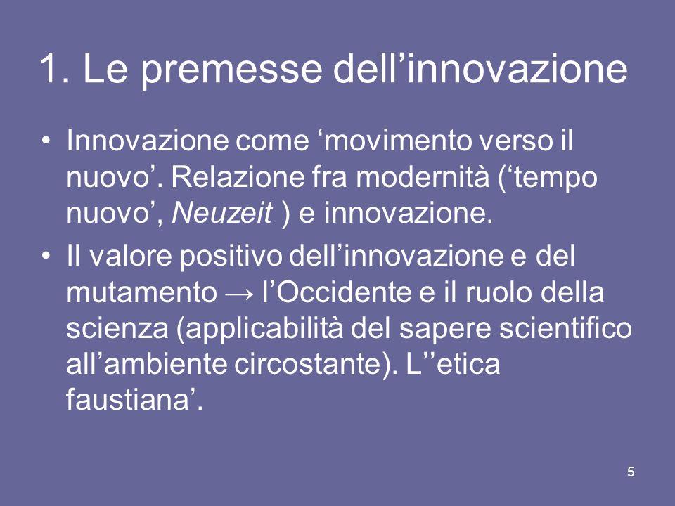 1. Le premesse dellinnovazione Innovazione come movimento verso il nuovo. Relazione fra modernità (tempo nuovo, Neuzeit ) e innovazione. Il valore pos