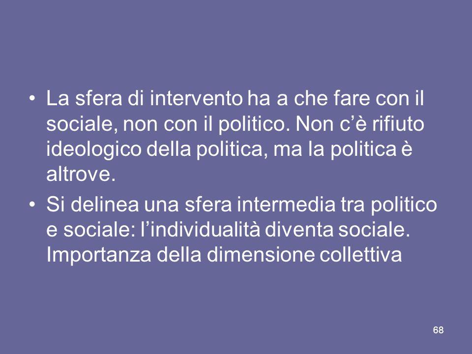 La sfera di intervento ha a che fare con il sociale, non con il politico. Non cè rifiuto ideologico della politica, ma la politica è altrove. Si delin