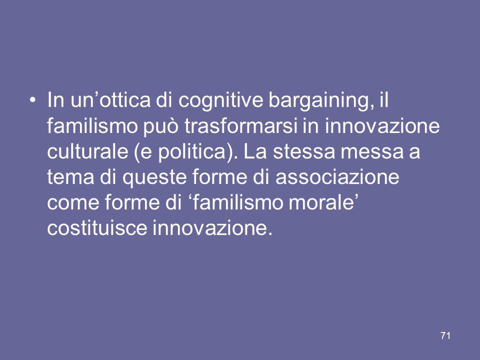 In unottica di cognitive bargaining, il familismo può trasformarsi in innovazione culturale (e politica). La stessa messa a tema di queste forme di as