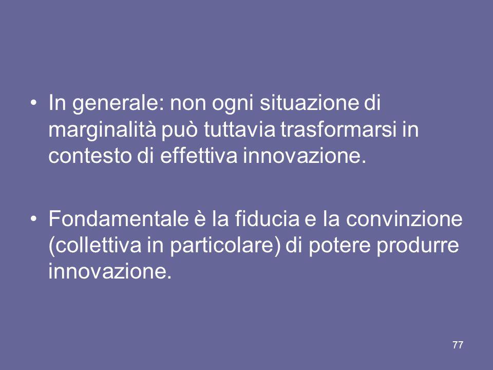 In generale: non ogni situazione di marginalità può tuttavia trasformarsi in contesto di effettiva innovazione. Fondamentale è la fiducia e la convinz