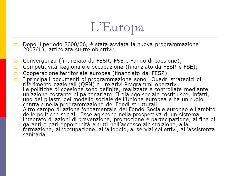 LEuropa Dopo il periodo 2000/06, è stata avviata la nuova programmazione 2007/13, articolata su tre obiettivi: Convergenza (finanziato da FESR, FSE e Fondo di coesione); Competitività Regionale e occupazione (finanziato da FESR e FSE); Cooperazione territoriale europea (finanziato dal FESR).