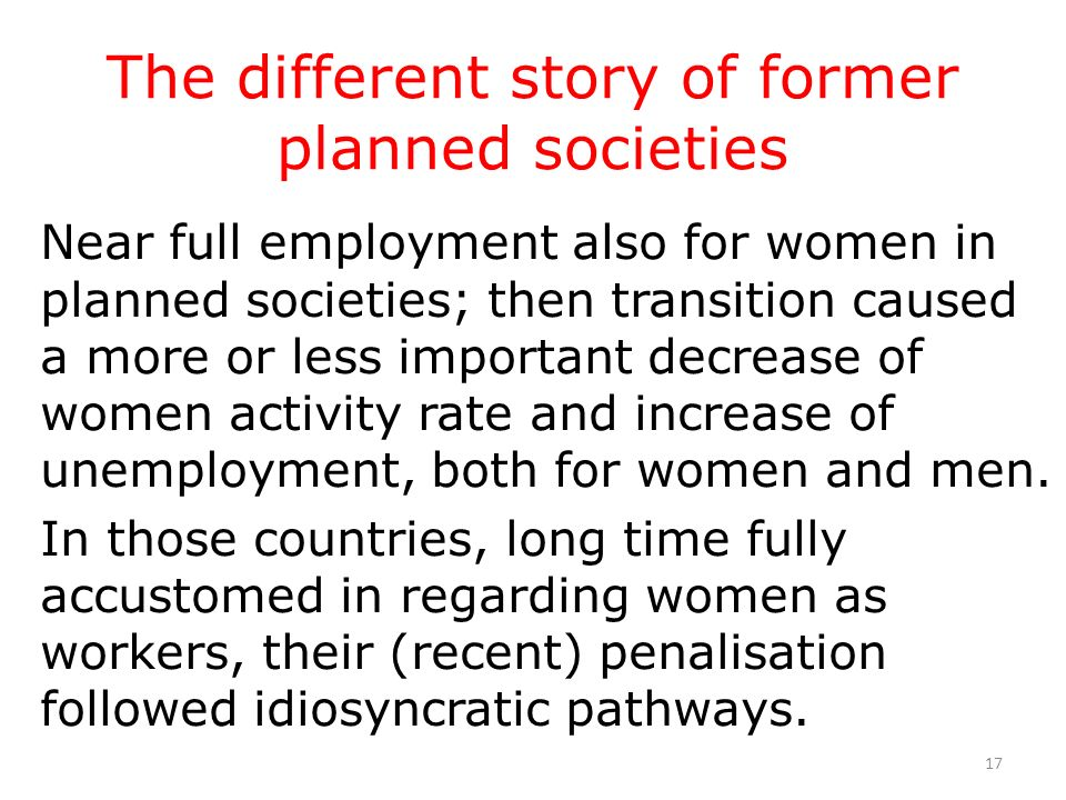17 The different story of former planned societies Near full employment also for women in planned societies; then transition caused a more or less imp