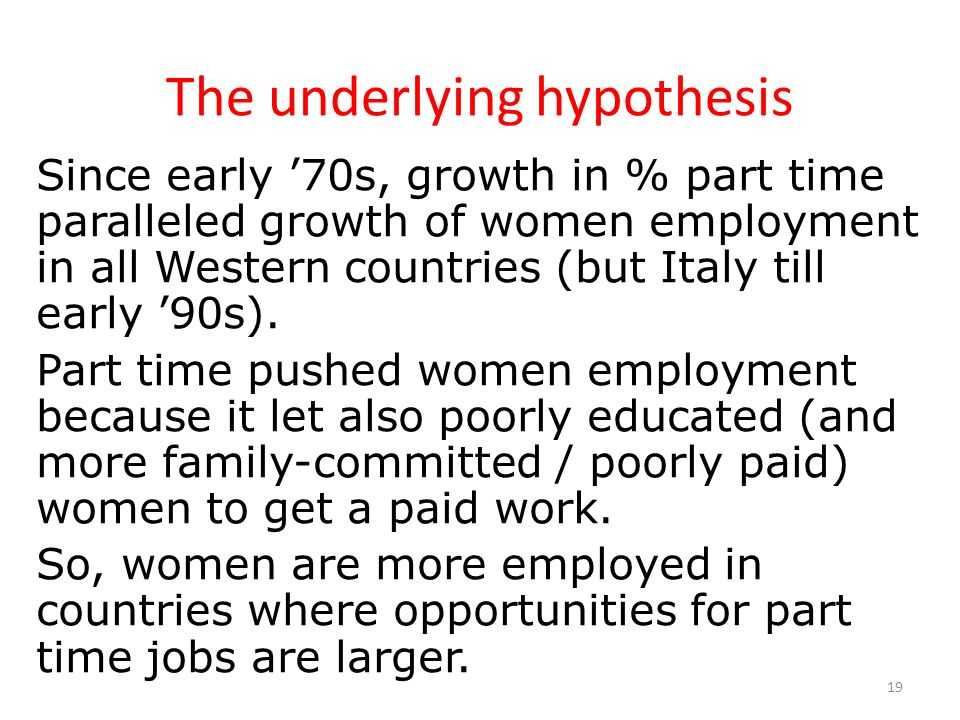 19 The underlying hypothesis Since early 70s, growth in % part time paralleled growth of women employment in all Western countries (but Italy till ear