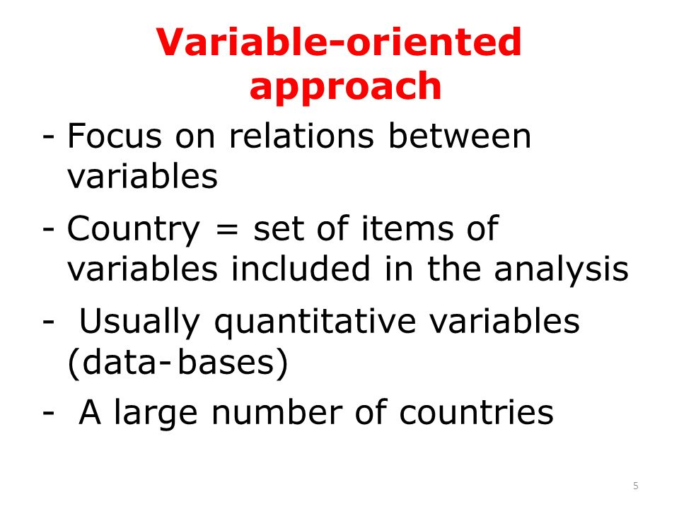 Variable-oriented approach -Focus on relations between variables -Country = set of items of variables included in the analysis - Usually quantitative variables (data-bases) - A large number of countries 5